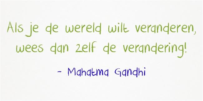 Als je de wereld wilt veranderen, wees dan zelf de verandering